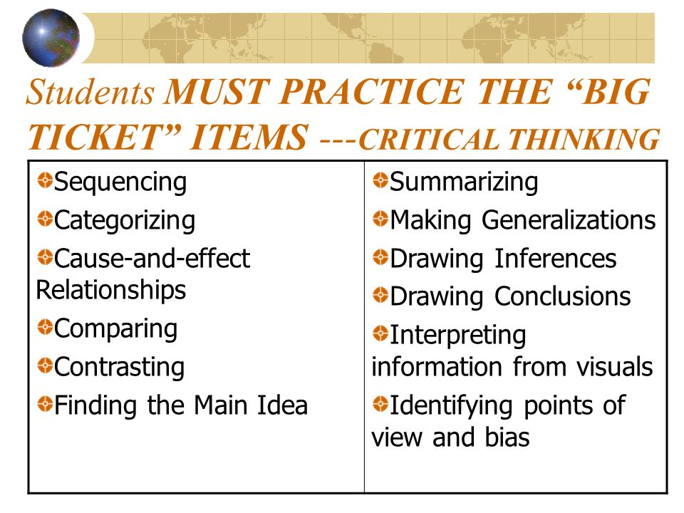 Students MUST PRACTICE THE BIG TICKET ITEMS --- CRITICAL THINKING Sequencing Categorizing Cause-and-effect Relationships Comparing Contrasting Finding the Main Idea Summarizing Making Generalizations Drawing Inferences Drawing Conclusions Interpreting information from visuals Identifying points of view and bias