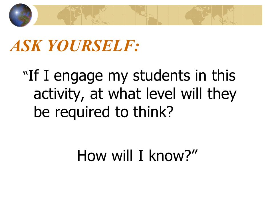 ASK YOURSELF: If I engage my students in this activity, at what level will they be required to think.