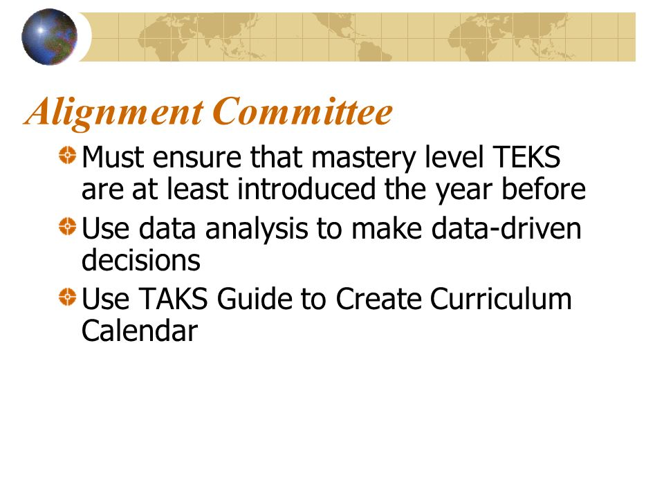 Alignment Committee Must ensure that mastery level TEKS are at least introduced the year before Use data analysis to make data-driven decisions Use TAKS Guide to Create Curriculum Calendar