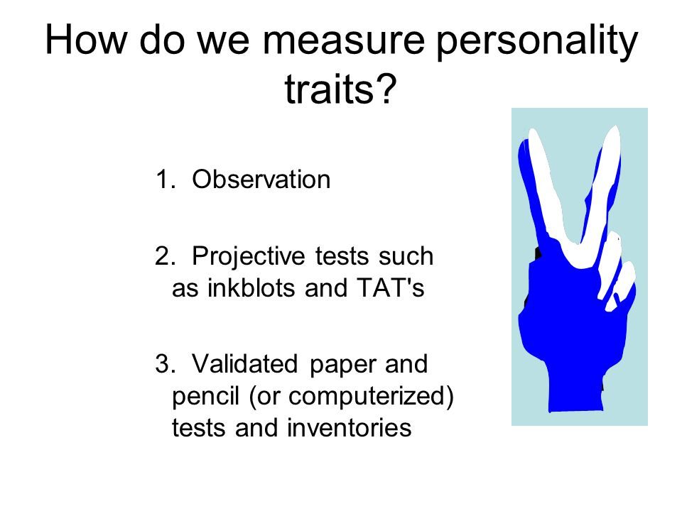 How do we measure personality traits? 1. Observation 2. Projective tests such as inkblots and TAT's 3. Validated paper and pencil (or computerized) te