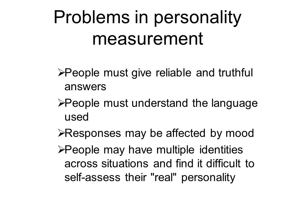 Problems in personality measurement People must give reliable and truthful answers People must understand the language used Responses may be affected
