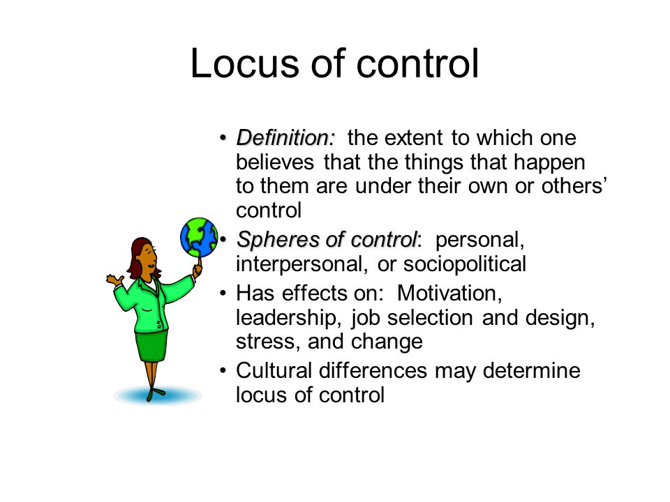 Locus of control Definition:Definition: the extent to which one believes that the things that happen to them are under their own or others control Sph