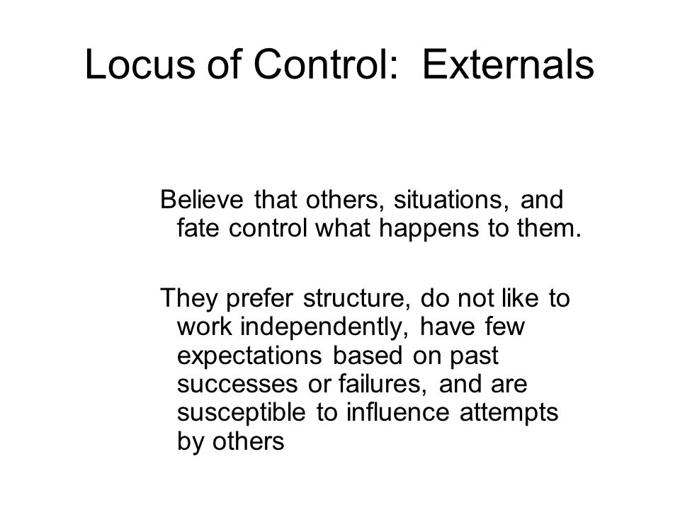 Locus of Control: Externals Believe that others, situations, and fate control what happens to them. They prefer structure, do not like to work indepen