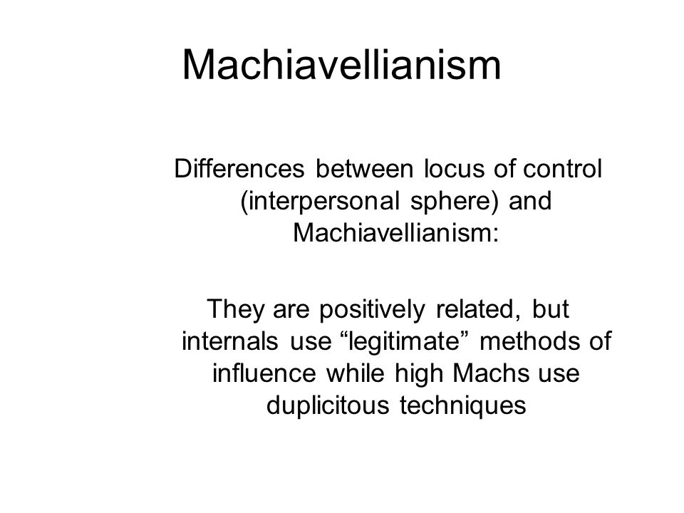Machiavellianism Differences between locus of control (interpersonal sphere) and Machiavellianism: They are positively related, but internals use legi