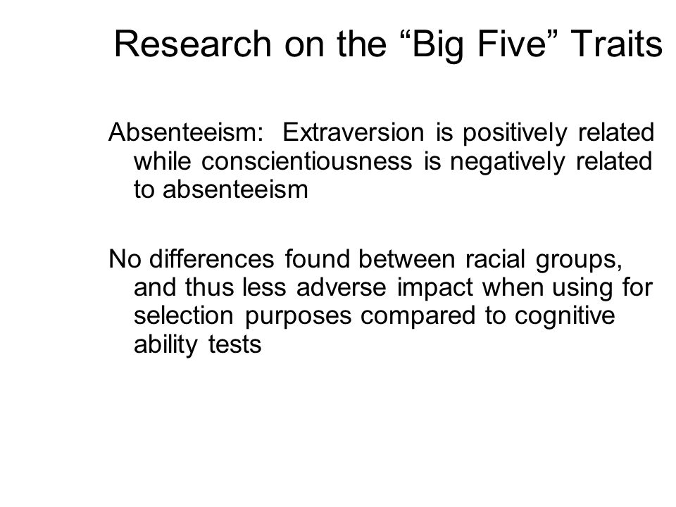 Research on the Big Five Traits Absenteeism: Extraversion is positively related while conscientiousness is negatively related to absenteeism No differ