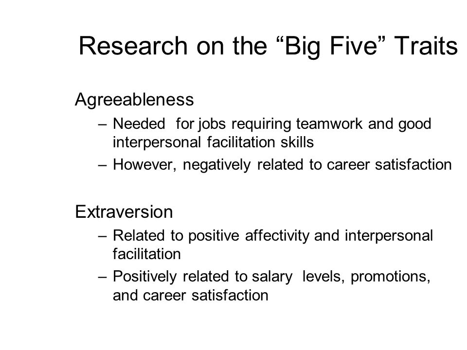 Research on the Big Five Traits Agreeableness –Needed for jobs requiring teamwork and good interpersonal facilitation skills –However, negatively rela