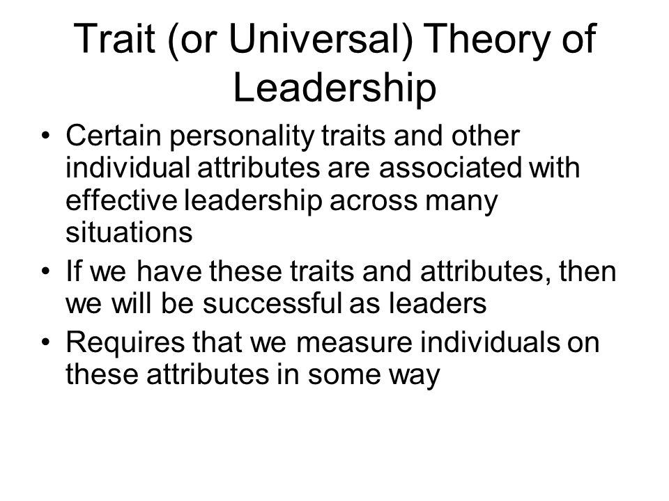 Trait (or Universal) Theory of Leadership Certain personality traits and other individual attributes are associated with effective leadership across m