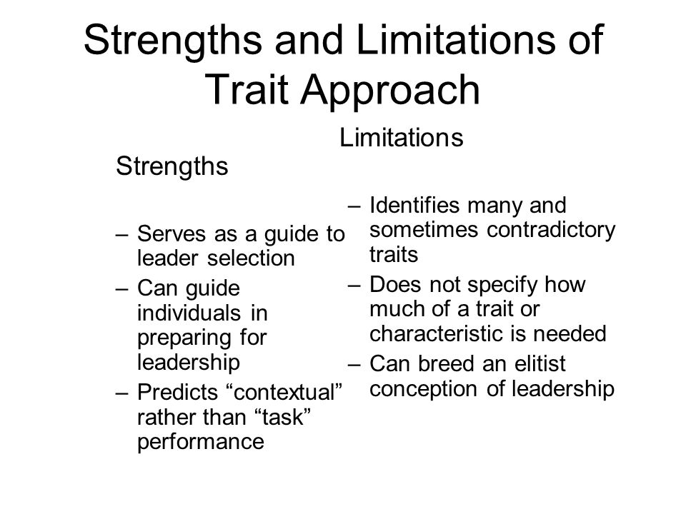 Strengths and Limitations of Trait Approach Strengths –Serves as a guide to leader selection –Can guide individuals in preparing for leadership –Predi