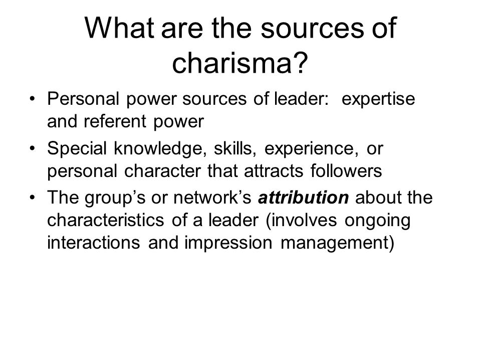 What are the sources of charisma? Personal power sources of leader: expertise and referent power Special knowledge, skills, experience, or personal ch
