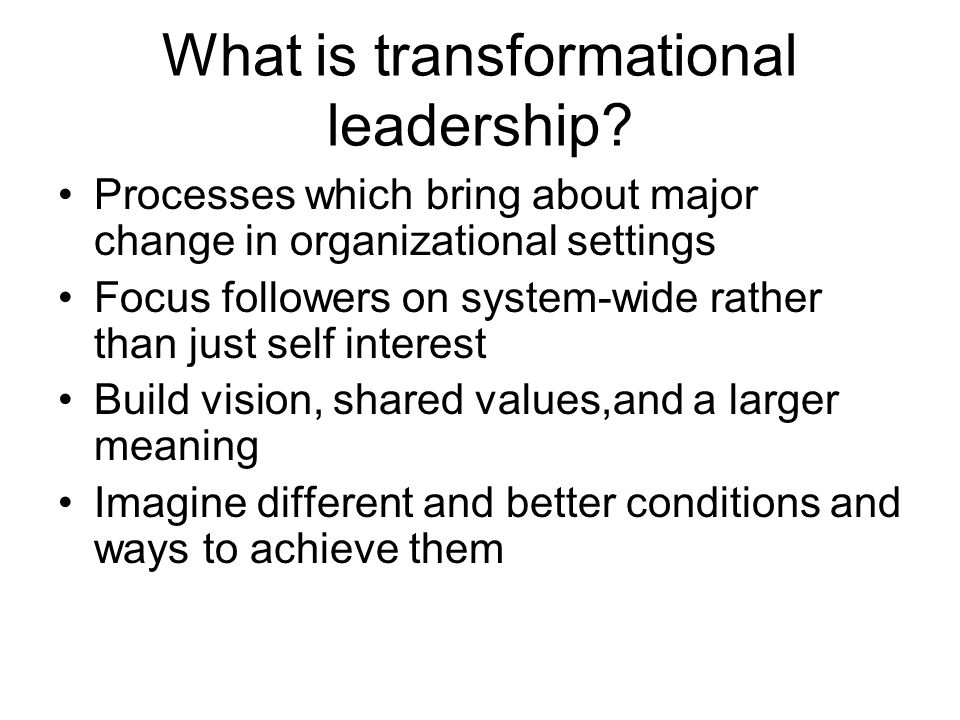 What is transformational leadership? Processes which bring about major change in organizational settings Focus followers on system-wide rather than ju