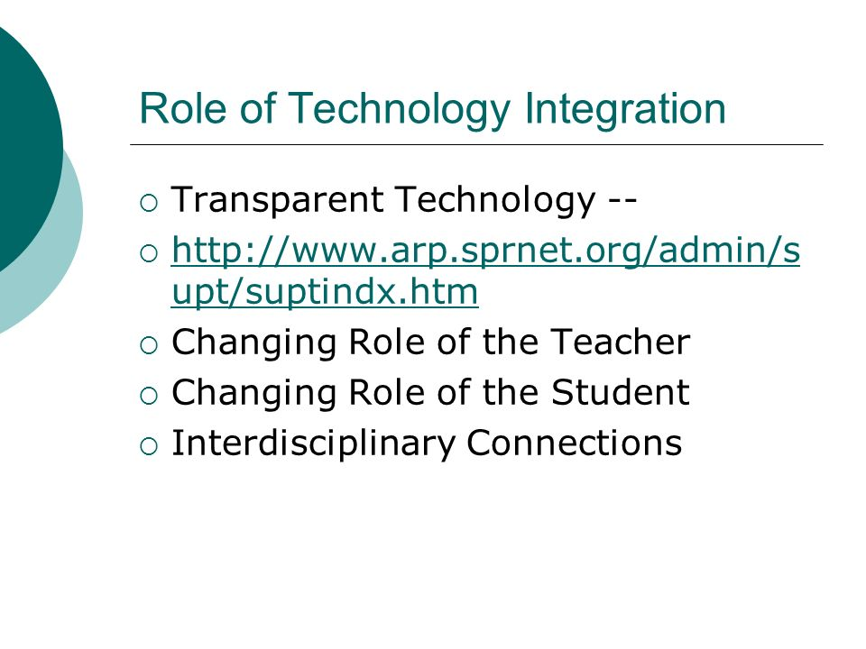 Role of Technology Integration Transparent Technology -- http://www.arp.sprnet.org/admin/s upt/suptindx.htm http://www.arp.sprnet.org/admin/s upt/suptindx.htm Changing Role of the Teacher Changing Role of the Student Interdisciplinary Connections