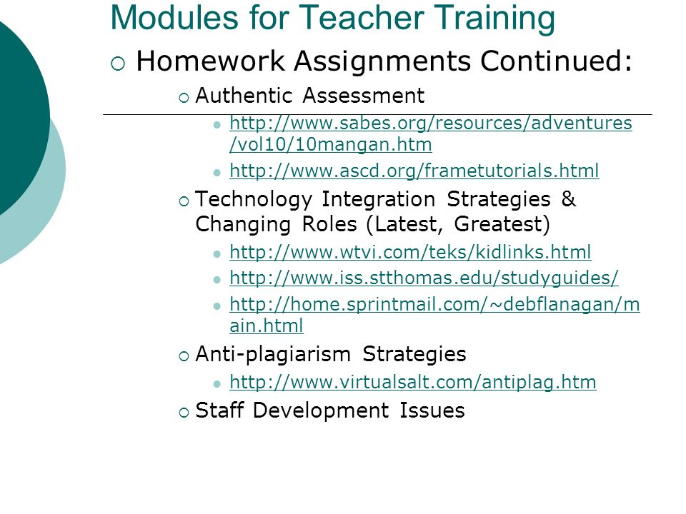 Modules for Teacher Training Homework Assignments Continued: Authentic Assessment http://www.sabes.org/resources/adventures /vol10/10mangan.htm http://www.sabes.org/resources/adventures /vol10/10mangan.htm http://www.ascd.org/frametutorials.html Technology Integration Strategies & Changing Roles (Latest, Greatest) http://www.wtvi.com/teks/kidlinks.html http://www.iss.stthomas.edu/studyguides/ http://home.sprintmail.com/~debflanagan/m ain.html http://home.sprintmail.com/~debflanagan/m ain.html Anti-plagiarism Strategies http://www.virtualsalt.com/antiplag.htm Staff Development Issues