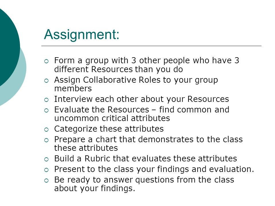 Assignment: Form a group with 3 other people who have 3 different Resources than you do Assign Collaborative Roles to your group members Interview each other about your Resources Evaluate the Resources – find common and uncommon critical attributes Categorize these attributes Prepare a chart that demonstrates to the class these attributes Build a Rubric that evaluates these attributes Present to the class your findings and evaluation.