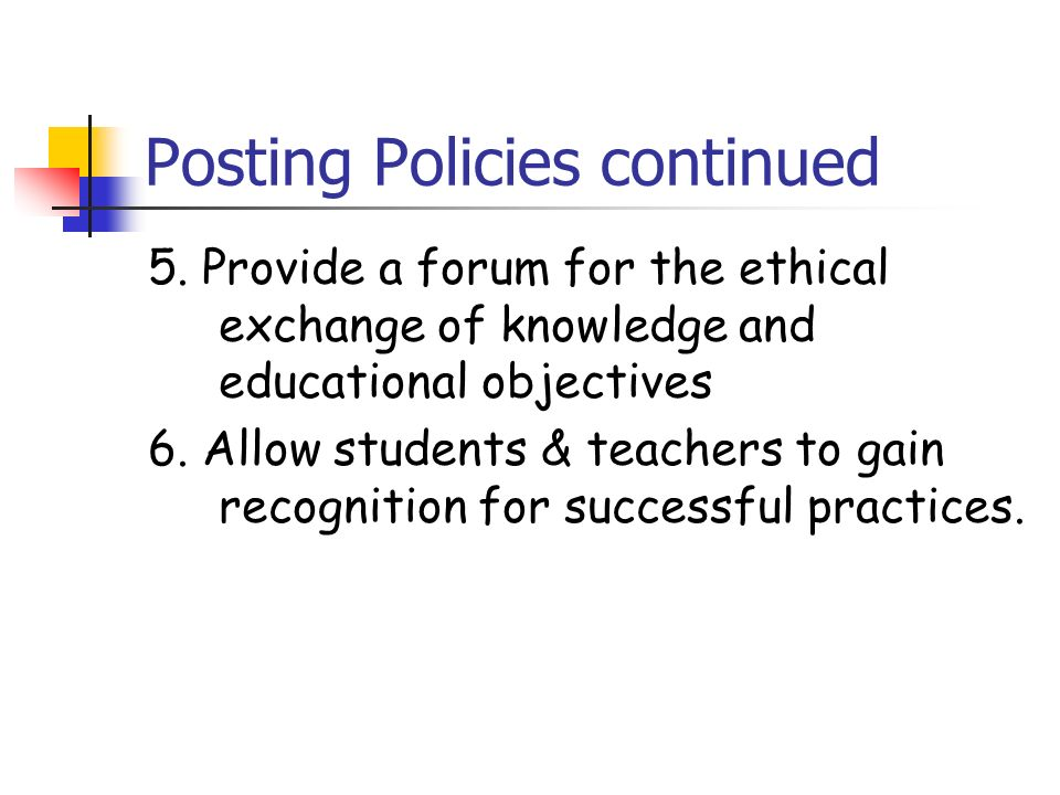 Posting Policies continued 5. Provide a forum for the ethical exchange of knowledge and educational objectives 6. Allow students & teachers to gain re