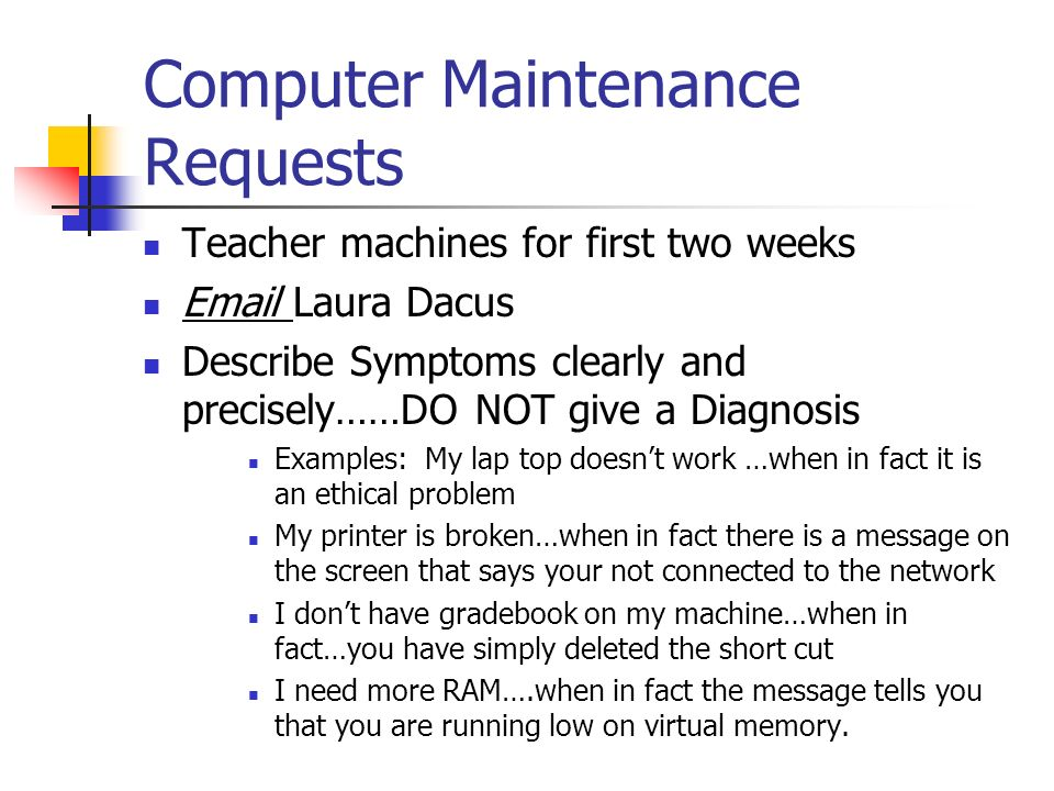 Computer Maintenance Requests Teacher machines for first two weeks Email Laura Dacus Describe Symptoms clearly and precisely……DO NOT give a Diagnosis Examples: My lap top doesnt work …when in fact it is an ethical problem My printer is broken…when in fact there is a message on the screen that says your not connected to the network I dont have gradebook on my machine…when in fact…you have simply deleted the short cut I need more RAM….when in fact the message tells you that you are running low on virtual memory.