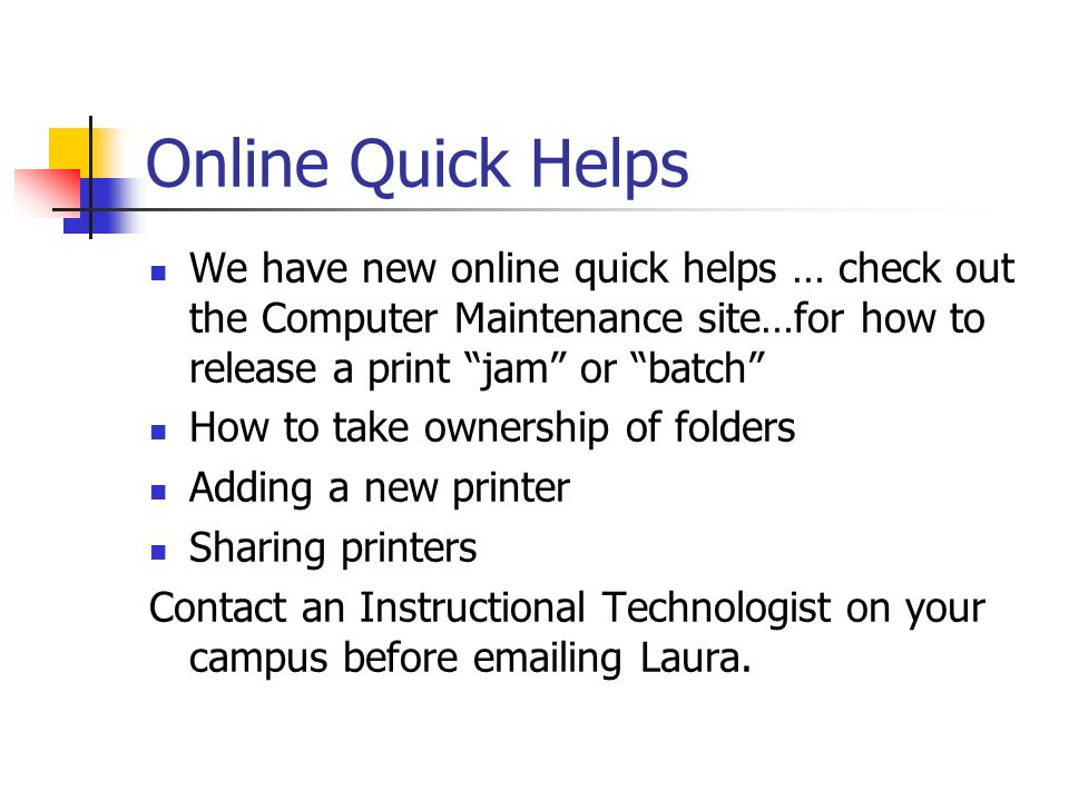 Online Quick Helps We have new online quick helps … check out the Computer Maintenance site…for how to release a print jam or batch How to take ownership of folders Adding a new printer Sharing printers Contact an Instructional Technologist on your campus before emailing Laura.