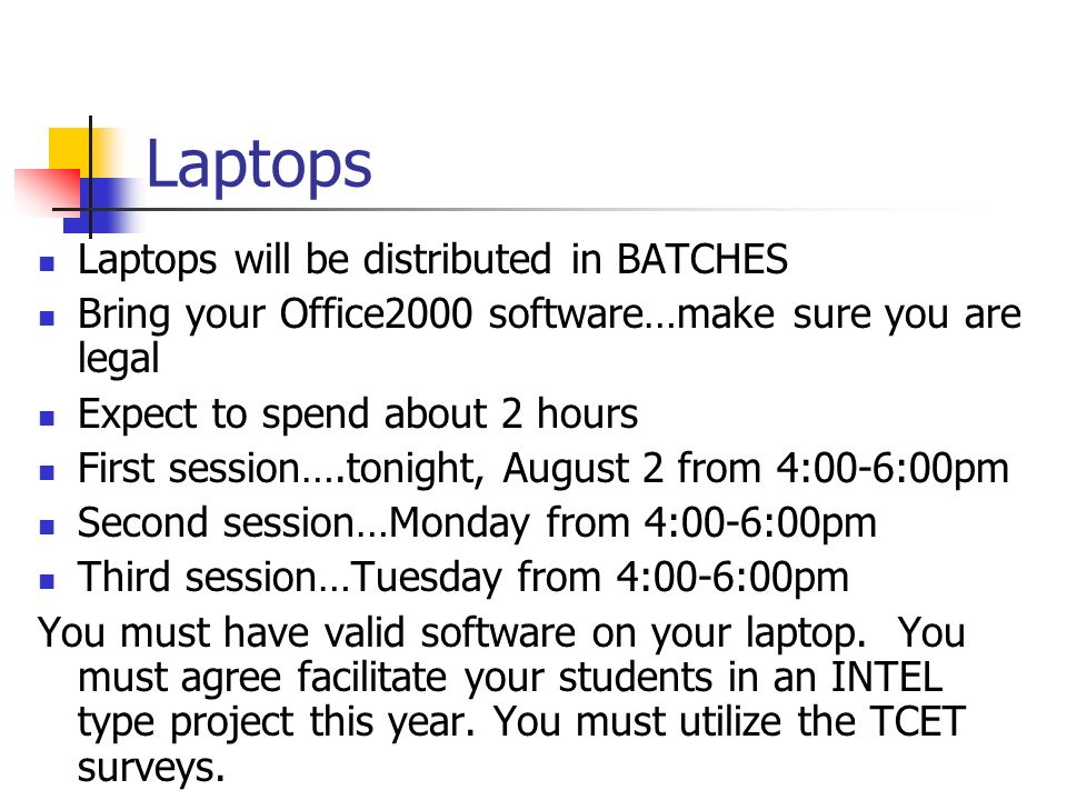 Laptops Laptops will be distributed in BATCHES Bring your Office2000 software…make sure you are legal Expect to spend about 2 hours First session….tonight, August 2 from 4:00-6:00pm Second session…Monday from 4:00-6:00pm Third session…Tuesday from 4:00-6:00pm You must have valid software on your laptop.