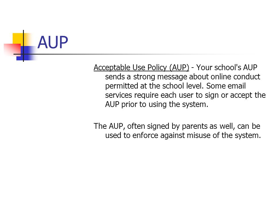 AUP Acceptable Use Policy (AUP) - Your school s AUP sends a strong message about online conduct permitted at the school level.