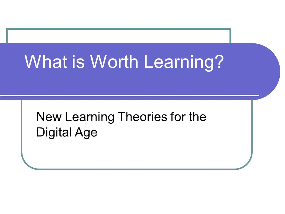 What is Worth Learning New Learning Theories for the Digital Age