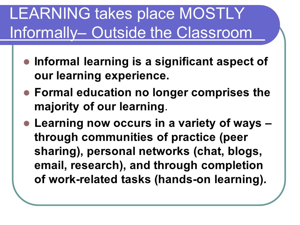 LEARNING takes place MOSTLY Informally– Outside the Classroom Informal learning is a significant aspect of our learning experience. Formal education n