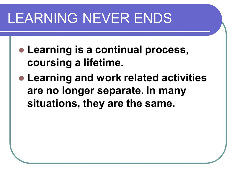 LEARNING NEVER ENDS Learning is a continual process, coursing a lifetime. Learning and work related activities are no longer separate. In many situati