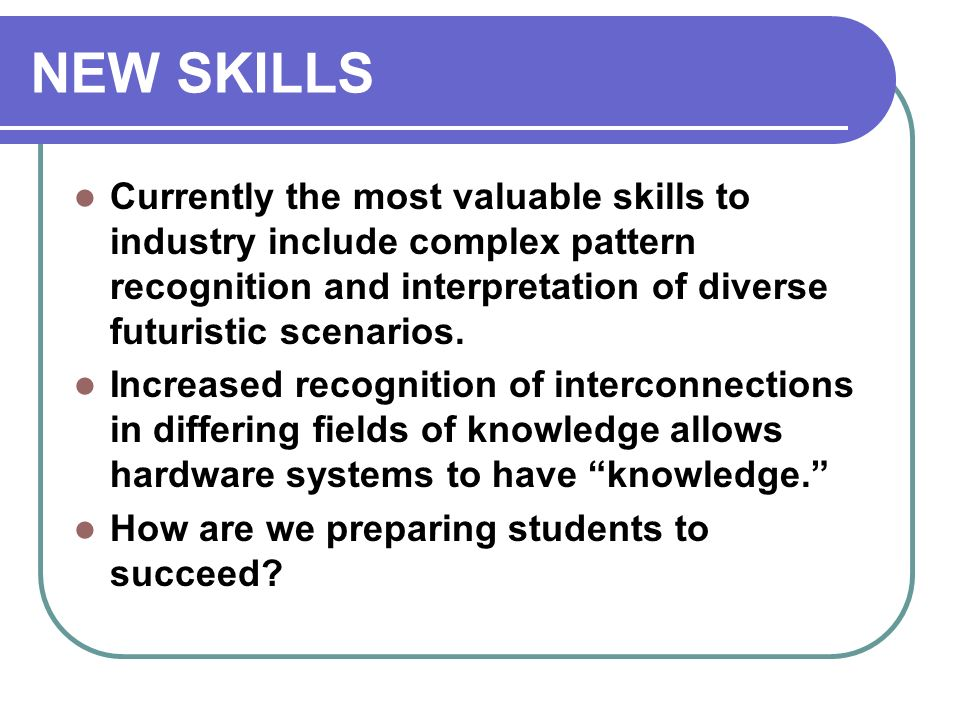 NEW SKILLS Currently the most valuable skills to industry include complex pattern recognition and interpretation of diverse futuristic scenarios. Incr