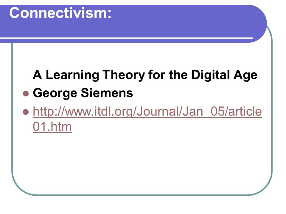 Connectivism: A Learning Theory for the Digital Age George Siemens http://www.itdl.org/Journal/Jan_05/article 01.htm http://www.itdl.org/Journal/Jan_0