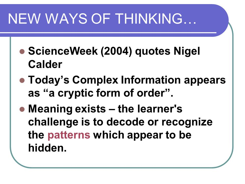 NEW WAYS OF THINKING… ScienceWeek (2004) quotes Nigel Calder Todays Complex Information appears as a cryptic form of order.
