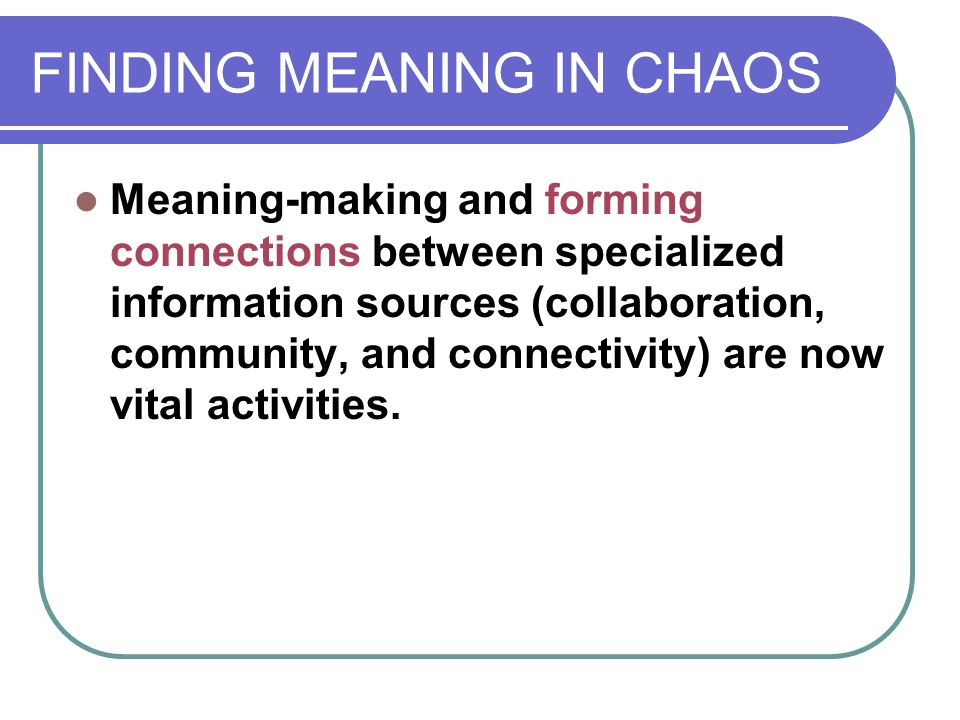 FINDING MEANING IN CHAOS Meaning-making and forming connections between specialized information sources (collaboration, community, and connectivity) are now vital activities.