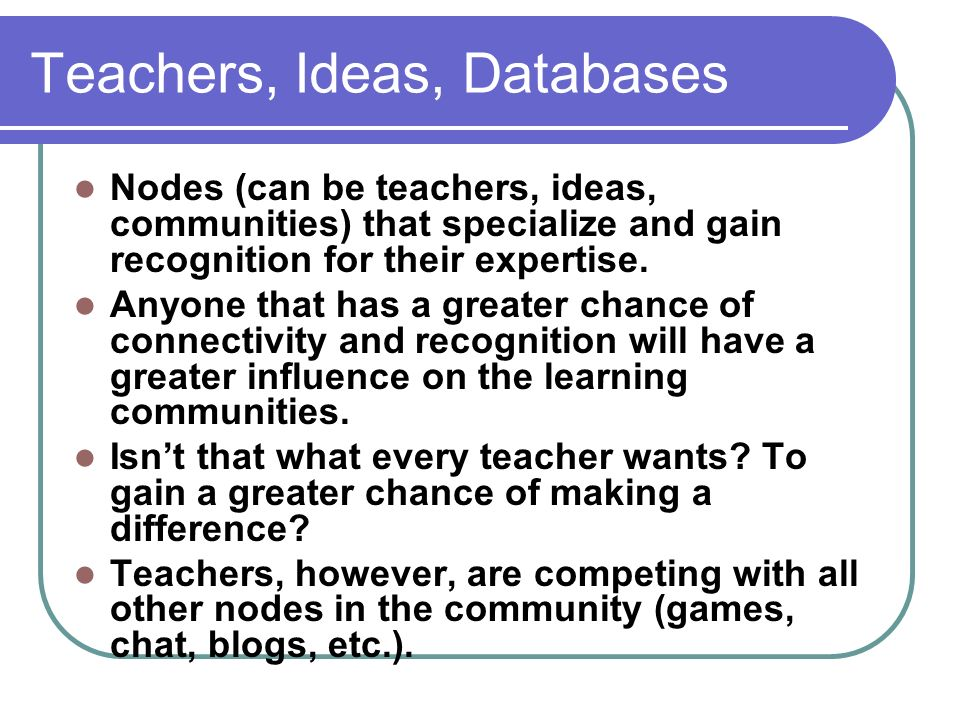 Teachers, Ideas, Databases Nodes (can be teachers, ideas, communities) that specialize and gain recognition for their expertise.
