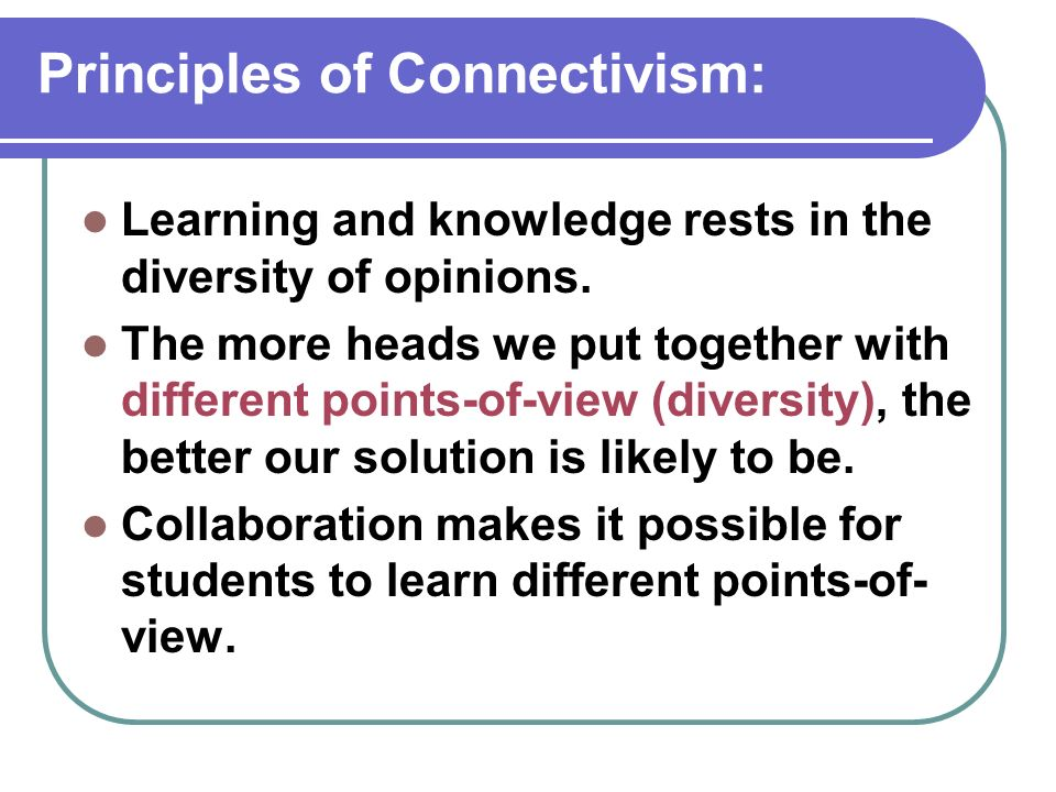 Principles of Connectivism: Learning and knowledge rests in the diversity of opinions. The more heads we put together with different points-of-view (d