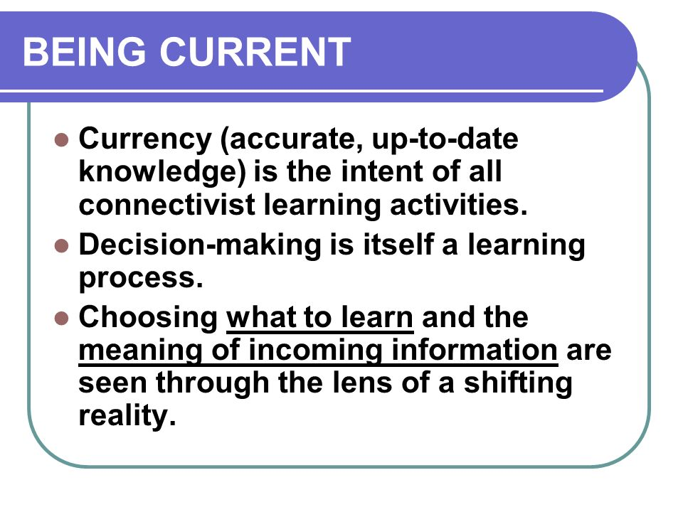BEING CURRENT Currency (accurate, up-to-date knowledge) is the intent of all connectivist learning activities. Decision-making is itself a learning pr