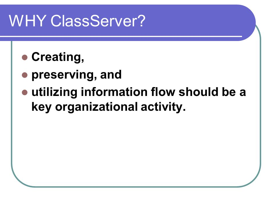 WHY ClassServer? Creating, preserving, and utilizing information flow should be a key organizational activity.