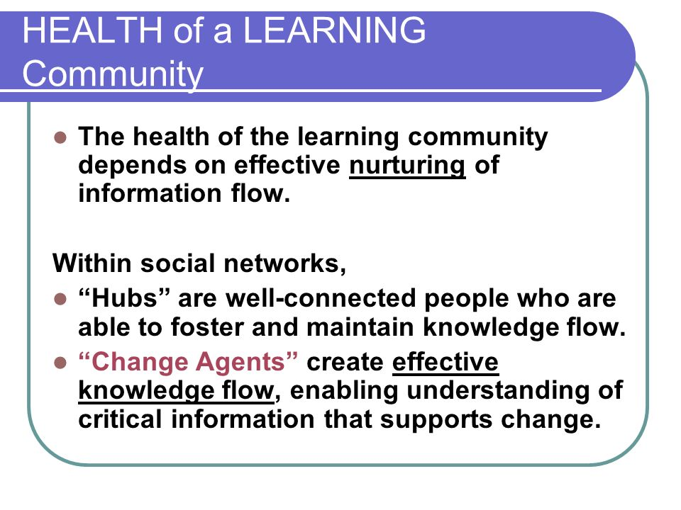 HEALTH of a LEARNING Community The health of the learning community depends on effective nurturing of information flow.