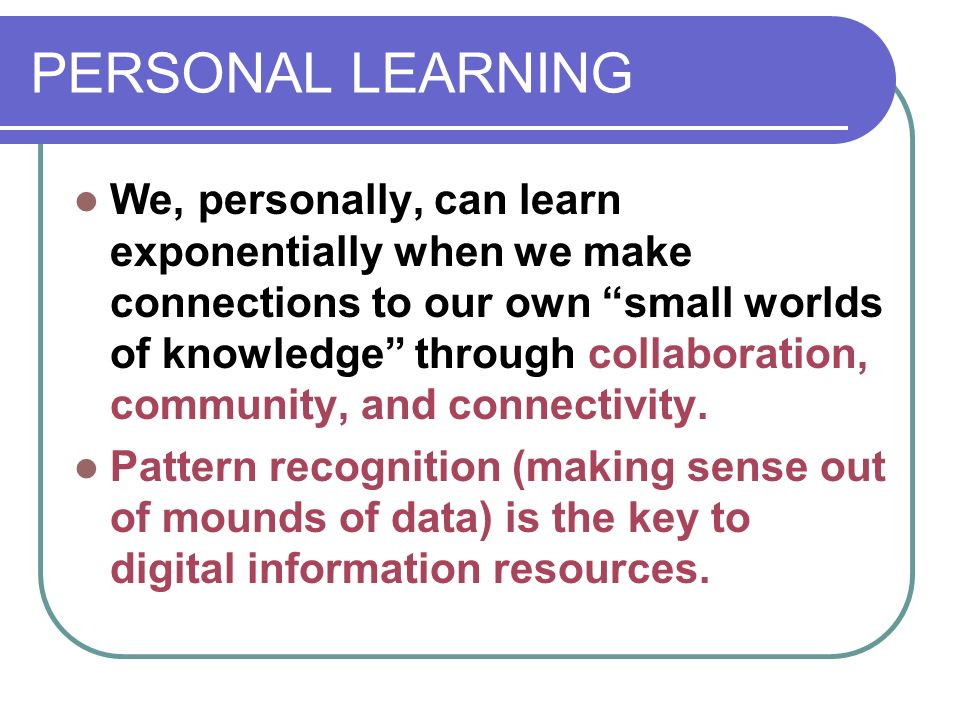 PERSONAL LEARNING We, personally, can learn exponentially when we make connections to our own small worlds of knowledge through collaboration, community, and connectivity.