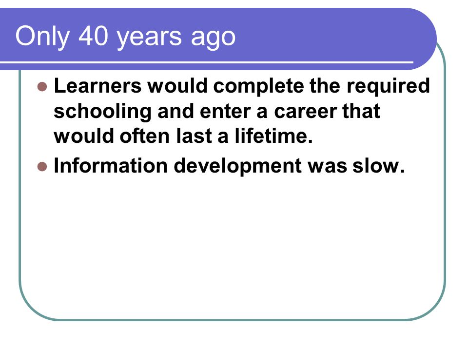 Only 40 years ago Learners would complete the required schooling and enter a career that would often last a lifetime.
