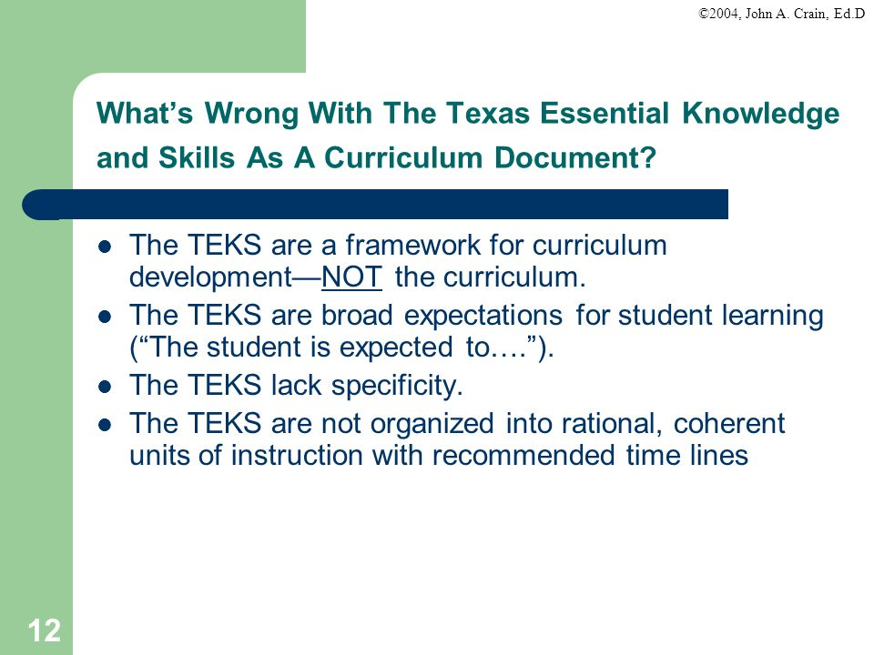 ©2004, John A. Crain, Ed.D 12 Whats Wrong With The Texas Essential Knowledge and Skills As A Curriculum Document? The TEKS are a framework for curricu