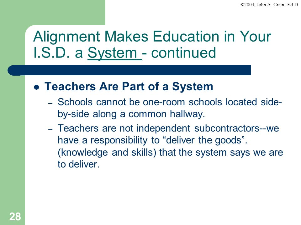 ©2004, John A. Crain, Ed.D 28 Alignment Makes Education in Your I.S.D. a System - continued Teachers Are Part of a System – Schools cannot be one-room