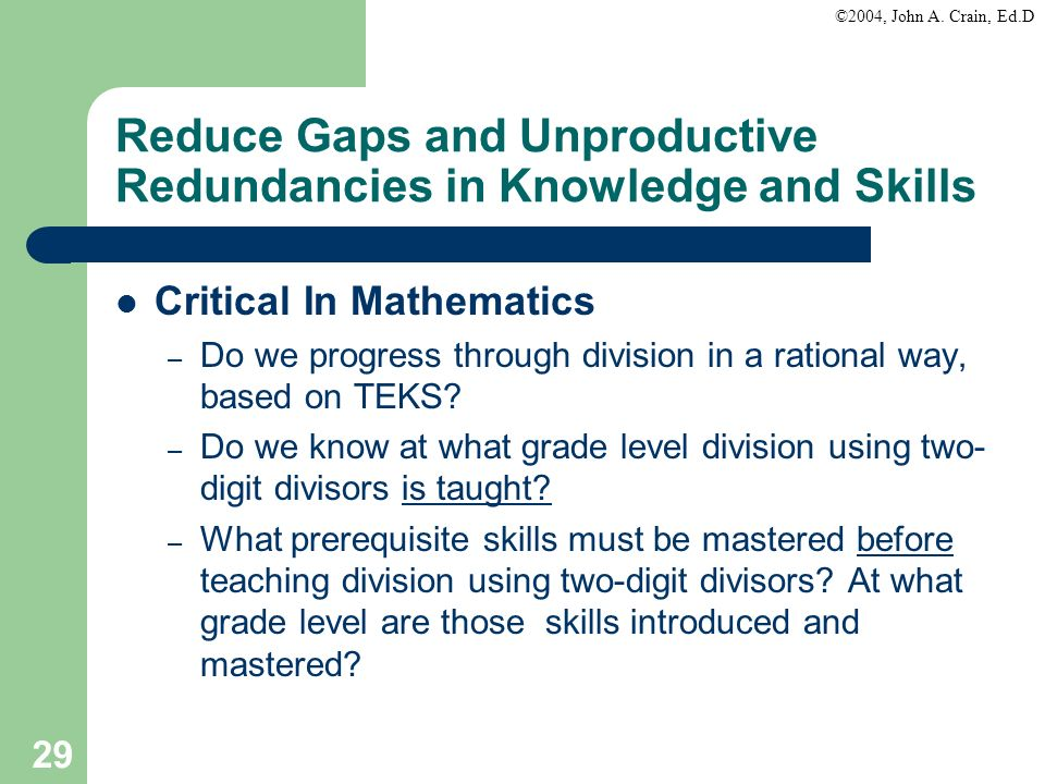 ©2004, John A. Crain, Ed.D 29 Reduce Gaps and Unproductive Redundancies in Knowledge and Skills Critical In Mathematics – Do we progress through divis