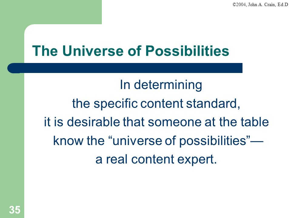 ©2004, John A. Crain, Ed.D 35 The Universe of Possibilities In determining the specific content standard, it is desirable that someone at the table kn