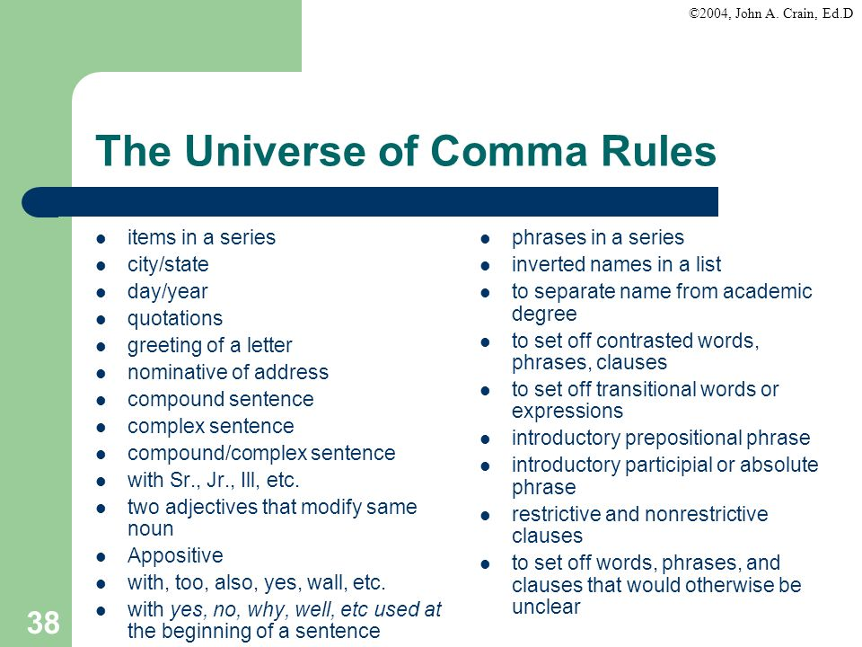 ©2004, John A. Crain, Ed.D 38 The Universe of Comma Rules items in a series city/state day/year quotations greeting of a letter nominative of address