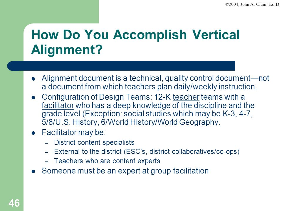 ©2004, John A. Crain, Ed.D 46 How Do You Accomplish Vertical Alignment? Alignment document is a technical, quality control documentnot a document from