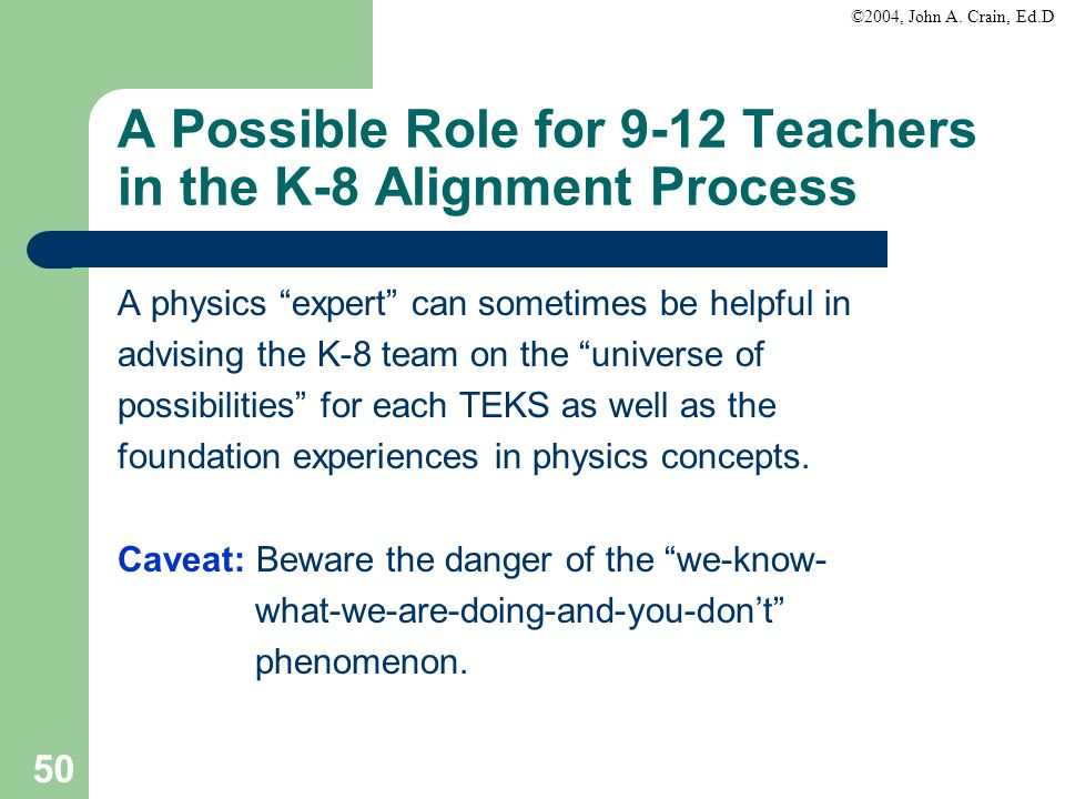 ©2004, John A. Crain, Ed.D 50 A Possible Role for 9-12 Teachers in the K-8 Alignment Process A physics expert can sometimes be helpful in advising the