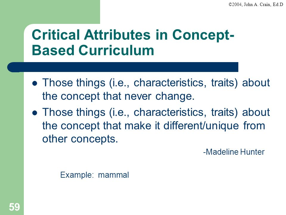 ©2004, John A. Crain, Ed.D 59 Critical Attributes in Concept- Based Curriculum Those things (i.e., characteristics, traits) about the concept that nev