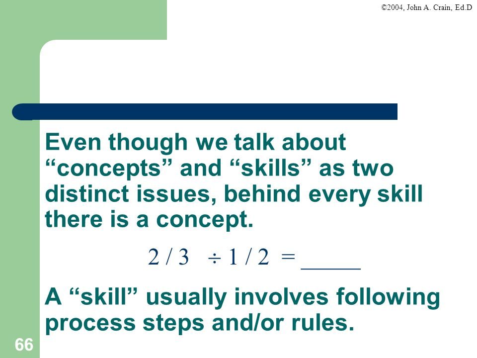 ©2004, John A. Crain, Ed.D 66 Even though we talk about concepts and skills as two distinct issues, behind every skill there is a concept. A skill usu