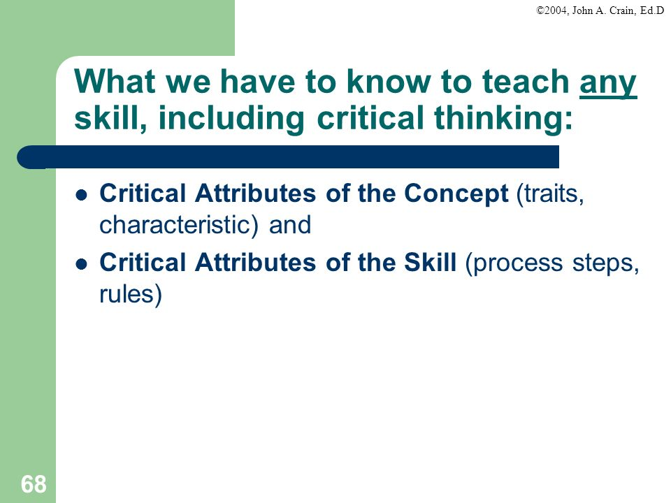 ©2004, John A. Crain, Ed.D 68 What we have to know to teach any skill, including critical thinking: Critical Attributes of the Concept (traits, charac