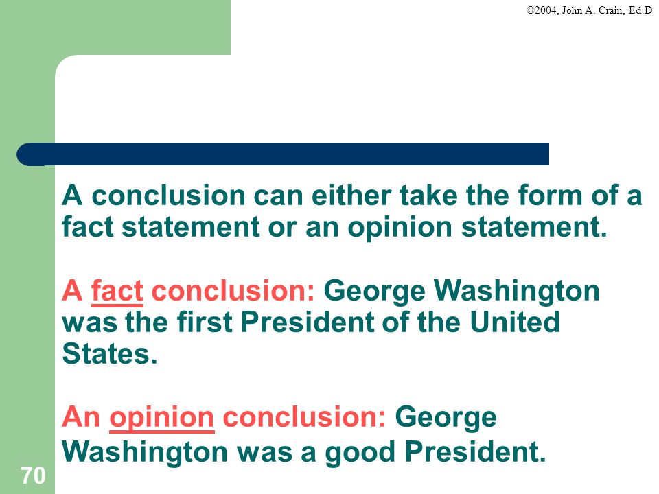 ©2004, John A. Crain, Ed.D 70 A conclusion can either take the form of a fact statement or an opinion statement. A fact conclusion: George Washington
