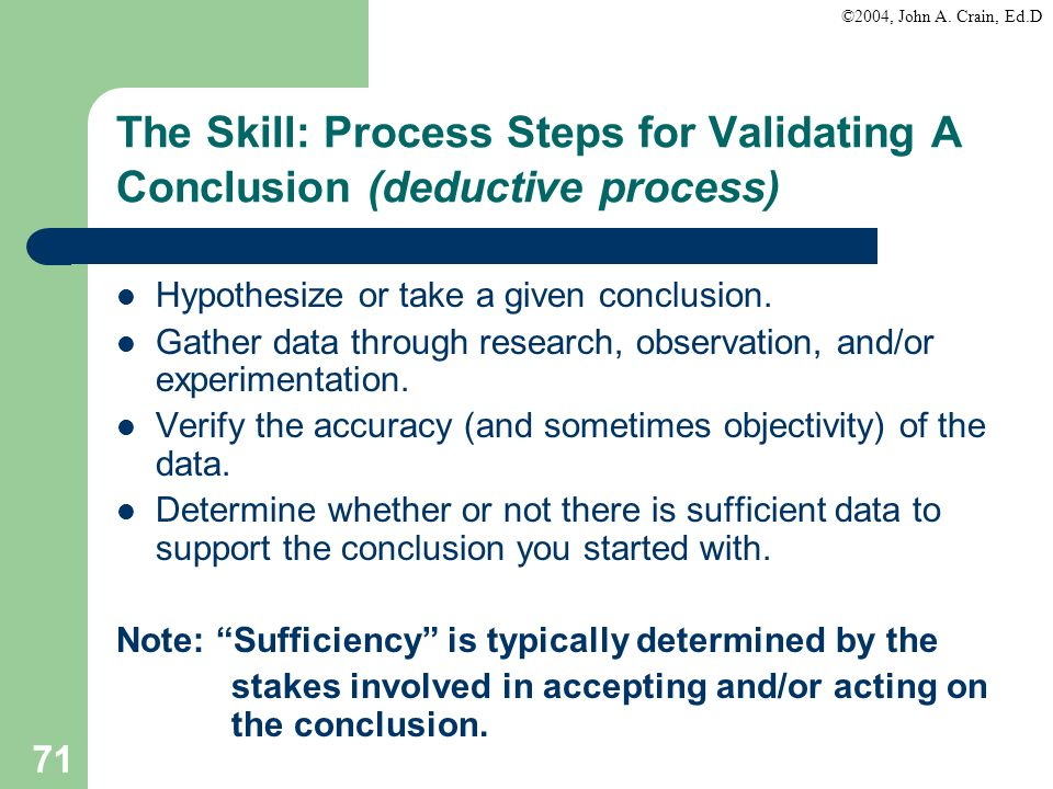 ©2004, John A. Crain, Ed.D 71 The Skill: Process Steps for Validating A Conclusion (deductive process) Hypothesize or take a given conclusion. Gather