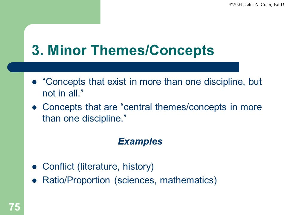 ©2004, John A. Crain, Ed.D 75 3. Minor Themes/Concepts Concepts that exist in more than one discipline, but not in all. Concepts that are central them