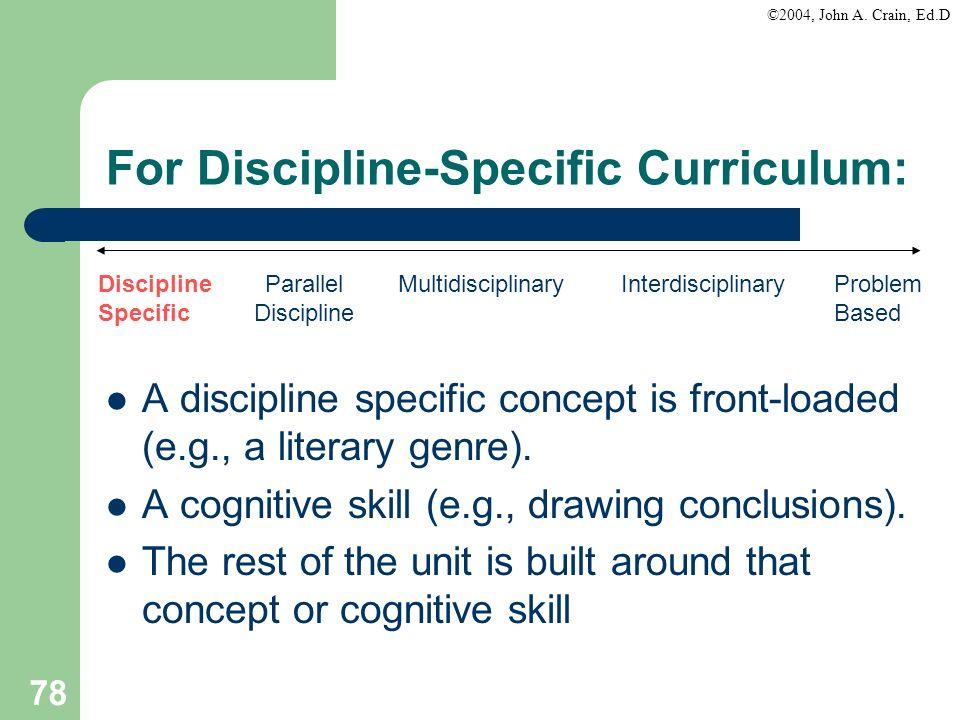 ©2004, John A. Crain, Ed.D 78 For Discipline-Specific Curriculum: A discipline specific concept is front-loaded (e.g., a literary genre). A cognitive
